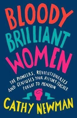BLOODY BRILLIANT WOMEN: THE PIONEERS, REVOLUTIONARIES AND GENIUSES YOUR HISTORY TEACHER FORGOT TO
