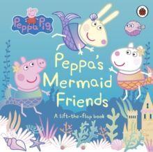 PEPPA'S MERMAID FRIENDS : A LIFT-THE-FLAP BOOK