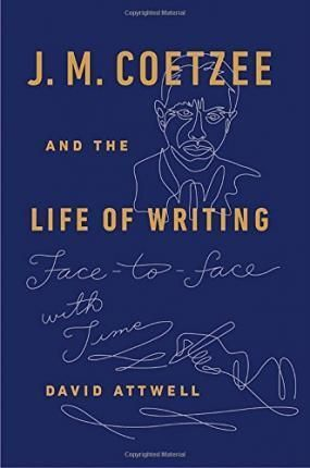 J.M. COETZEE AND THE LIFE OF WRITING