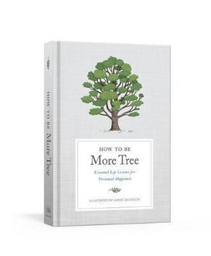 HOW TO BE MORE TREE : ESSENTIAL LIFE LESSONS FOR PERENNIAL HAPPINESS