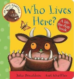 MY FIRST GRUFFALO: WHO LIVES HERE? LIFT-THE-FLAP BOOK: A LIFT-THE-FLAP BOOK