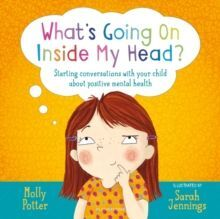 WHAT'S GOING ON INSIDE MY HEAD? : STARTING CONVERSATIONS WITH YOUR CHILD ABOUT POSITIVE MENTAL HEALTH