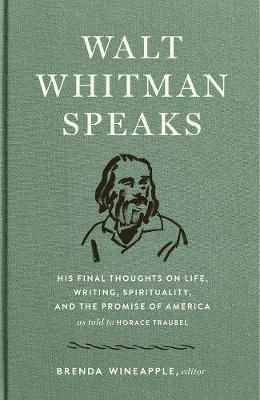 WALT WHITMAN SPEAKS : HIS FINAL THOUGHTS ON LIFE, WRITING, SPIRITUALITY, AND THE PROMISE OF AMERICA