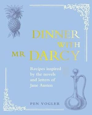 DINNER WITH MR DARCY : RECIPES INSPIRED BY THE NOVELS AND LETTERS OF JANE AUSTEN