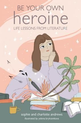 BE YOUR OWN HEROINE : LIFE LESSONS FROM LITERATURE