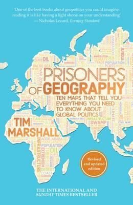 PRISIONERS OF GEOGRAPHY: TEN MAPS THAT TELL YOU EVERYTHING YOU NEED TO KNOW ABOUT GLOBAL POLITICS