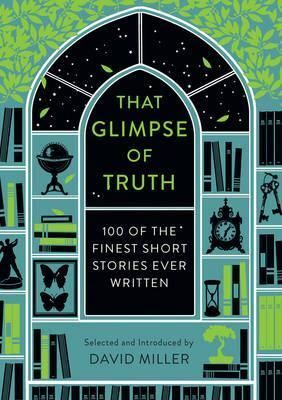 THAT GLIMPSE OF TRUTH : THE 100 FINEST SHORT STORIES EVER WRITTEN