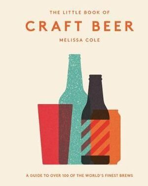 THE LITTLE BOOK OF CRAFT BEER : A GUIDE TO OVER 100 OF THE WORLD'S FINEST BREWS