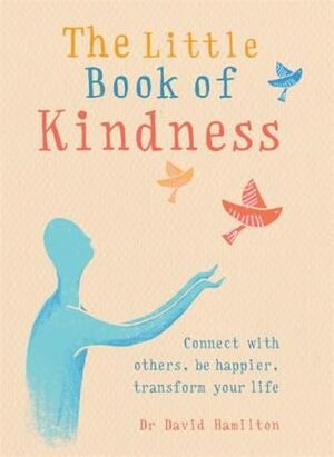 LITTLE BOOK OF KINDNESS: CONNECT WITH OTHERS, BE HAPPIER, TRANSFORM YOUR LIFE
