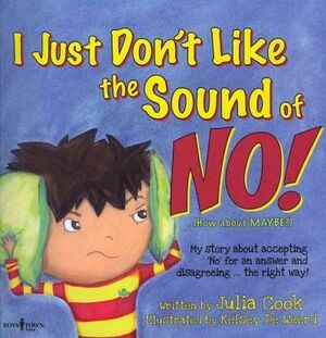 I JUST DON'T LIKE THE SOUND OF NO!: MY STORY ABOUT ACCEPTING 'NO' FOR AN ANSWER AND DISAGREEING . . . THE RIGHT