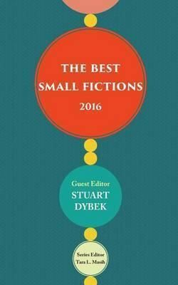 THE BEST SMALL FICTIONS 2016 - GUEST EDITOR STUART DYBEK